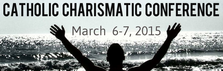 Catholic Charismatic Conference: March 6-7, 2015